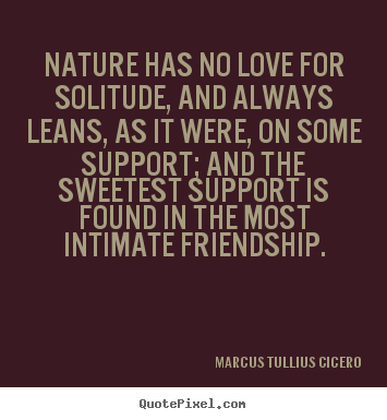 Design your own picture quotes about friendship - Nature has no love for solitude, and always leans,..