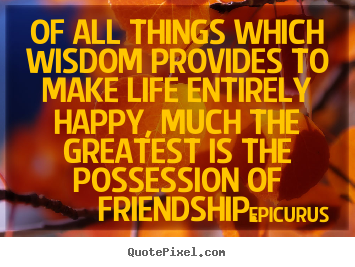Sayings about friendship - Of all things which wisdom provides to make life entirely happy,..