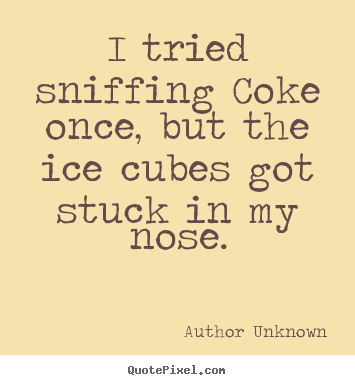 Quotes about friendship - I tried sniffing coke once, but the ice cubes got stuck..