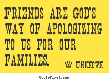 Unknown image quotes - Friends are god's way of apologizing to us for.. - Friendship quotes