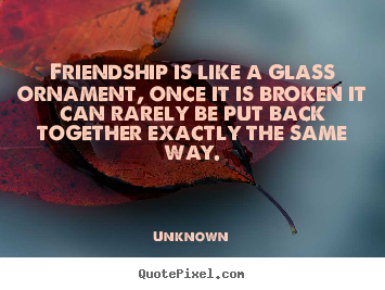 Quotes about friendship - Friendship is like a glass ornament, once it is broken..