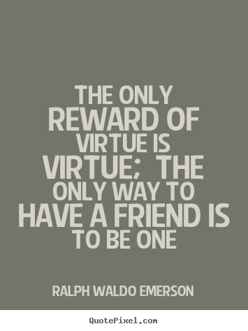 The only reward of virtue is virtue; the only way to have a friend.. Ralph Waldo Emerson best friendship quotes