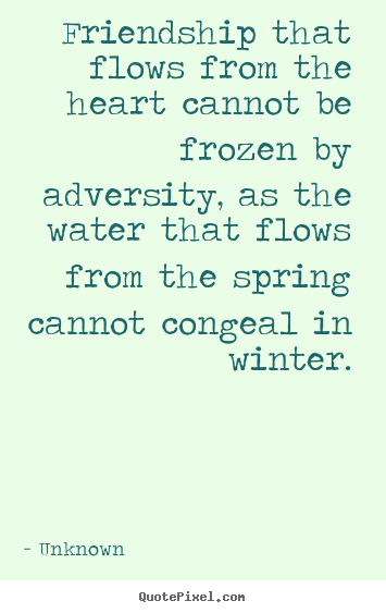 Unknown poster quotes - Friendship that flows from the heart cannot be frozen by adversity, as.. - Friendship quotes