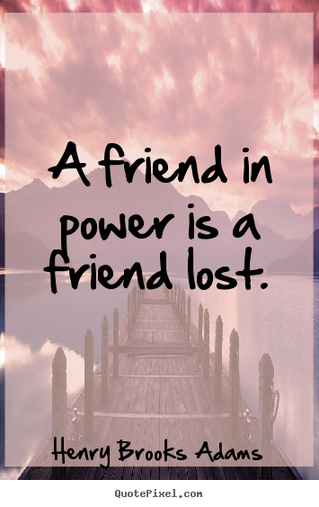 Make picture sayings about friendship - A friend in power is a friend lost.
