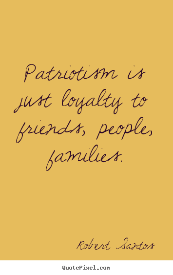How To Make Photo Quotes About Friendship   Patriotism Is Just Loyalty To  Friends, People