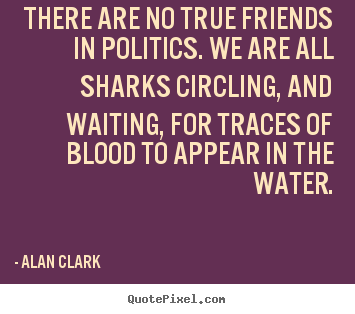 Friendship quotes - There are no true friends in politics. we are all sharks..