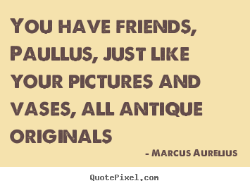 Friendship quotes - You have friends, paullus, just like your pictures and vases, all antique..