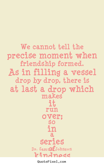 Dr. Samuel Johnson picture quote - We cannot tell the precise moment when friendship formed. as in filling.. - Friendship quotes