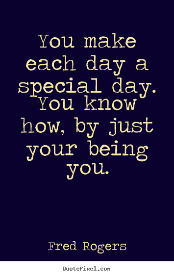 You Are Special Quotes Fred Rogers Picture Quotes  You Make Each Day A Special Dayyou .