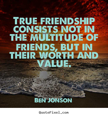 Ben Jonson picture quotes - True friendship consists not in the multitude of friends, but in their.. - Friendship quotes