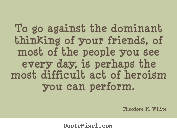Theodore H. White picture quotes - To go against the dominant thinking of your friends, of.. - Friendship quote
