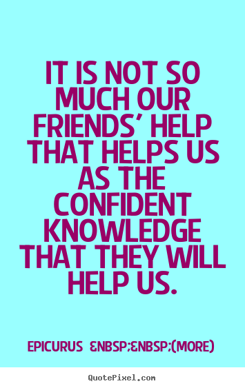 It is not so much our friends' help that helps us.. Epicurus    (more) famous friendship quotes
