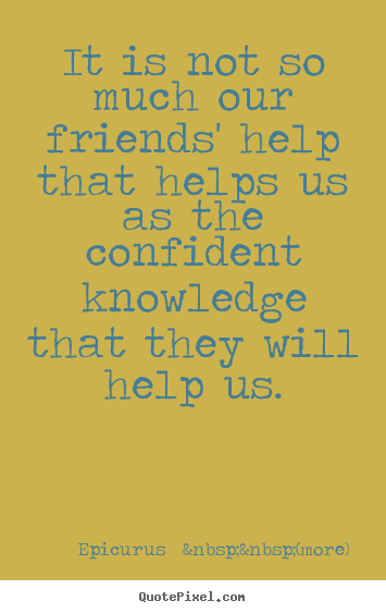 It is not so much our friends' help that helps.. Epicurus    (more)  friendship quotes