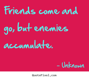 Sayings about friendship - Friends come and go, but enemies accumulate.