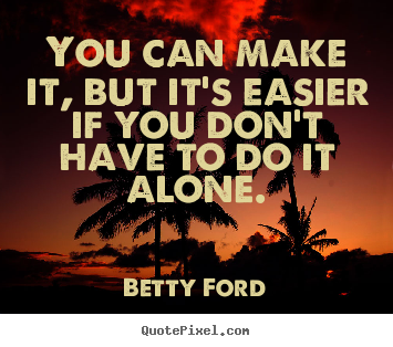 Betty Ford picture quote - You can make it, but it's easier if you don't.. - Friendship quotes