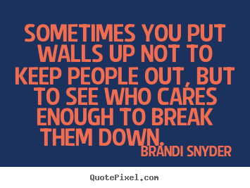Friendship quotes - Sometimes you put walls up not to keep people out, but to see who cares..