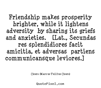 Friendship quotes - Friendship makes prosperity brighter, while it lightens..