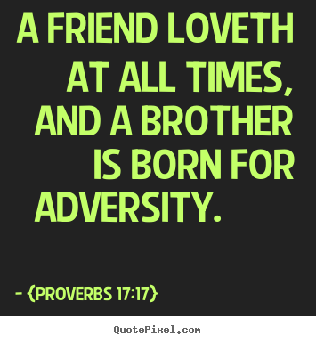 Friendship quotes - A friend loveth at all times, and a brother is..