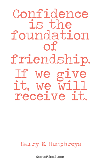 Make picture quotes about friendship - Confidence is the foundation of friendship. if we give it, we..