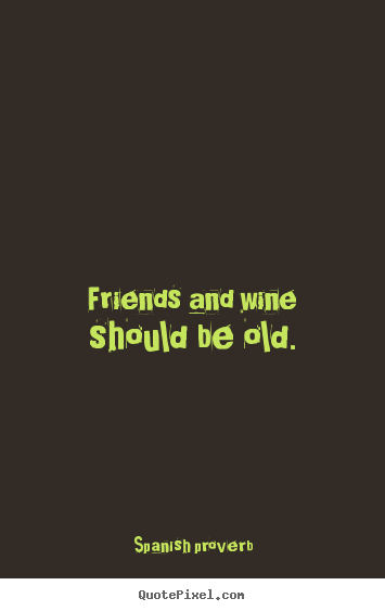 Famous Quote About Friendship Fair Spanish Proverb Image Quotes  Friends And Wine Should Be Old