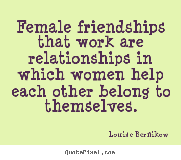 Attrayant Louise Bernikow Picture Quotes   Female Friendships That Work Are  Relationships In..   Friendship