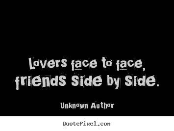 Quote about friendship   Lovers face to face, friends side by side.