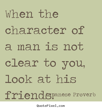 When The Character Of A Man Is Not Clear To You Look At His Friends Japanese Proverb