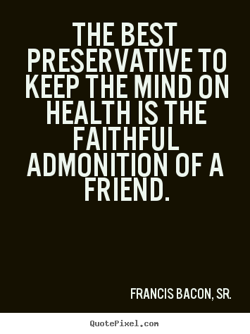Quote about friendship - The best preservative to keep the mind on health is the faithful admonition..