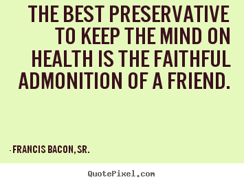 Francis Bacon, Sr. picture quotes - The best preservative to keep the mind on health is the faithful.. - Friendship quotes