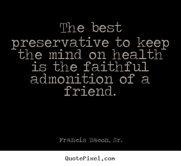 The best preservative to keep the mind on health is the faithful admonition.. Francis Bacon, Sr. great friendship quote