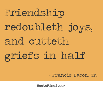 Friendship redoubleth joys, and cutteth griefs in half Francis Bacon, Sr. greatest friendship quotes