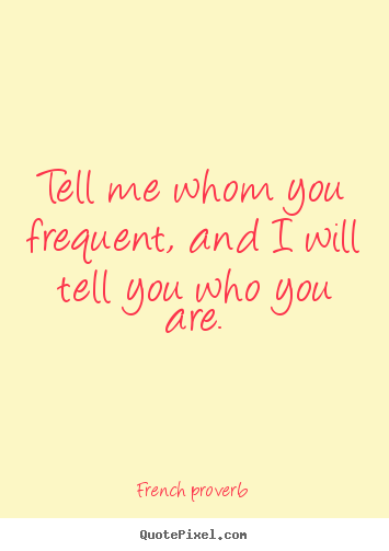 Friendship quote - Tell me whom you frequent, and i will tell..