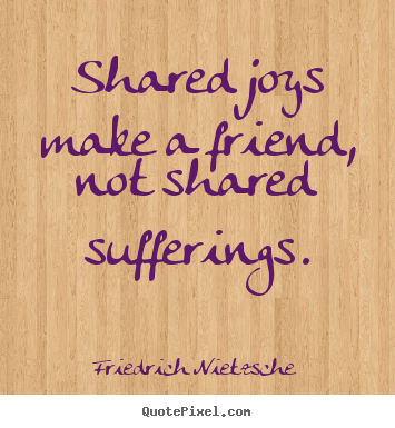 Shared joys make a friend, not shared sufferings. Friedrich Nietzsche great friendship quote