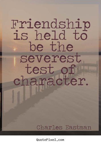 Friendship is held to be the severest test of character. Charles Eastman  friendship quote