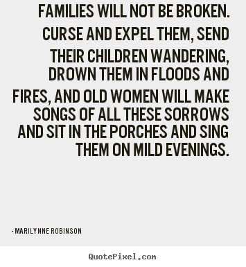 Marilynne Robinson picture quotes - Families will not be broken. curse and expel them, send their.. - Friendship quotes