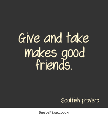 Friendship quotes - Give and take makes good friends.