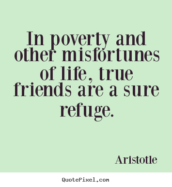 Quote about friendship - In poverty and other misfortunes of life, true friends..