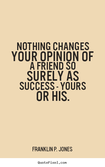 Quotes about friendship - Nothing changes your opinion of a friend so surely as success..