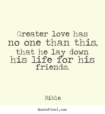 Greater love has no one than this, that he lay down his.. Bible best friendship quotes