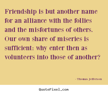 Friendship quotes - Friendship is but another name for an alliance with the follies..