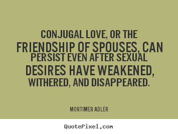Design your own picture quote about friendship - Conjugal love, or the friendship of spouses, can..