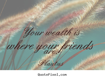 Plautus picture quotes - Your wealth is where your friends are. - Friendship quotes