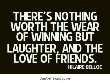 Thereu0027s Nothing Worth The Wear Of Winning But.. Hilaire Belloc Good Friendship  Quotes