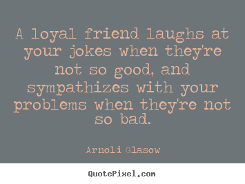 Friendship Quote   A Loyal Friend Laughs At Your Jokes When ...