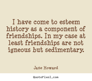 Friendship quotes - I have come to esteem history as a component..
