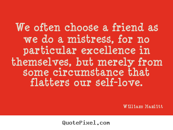 Quotes about friendship - We often choose a friend as we do a mistress, for no particular..