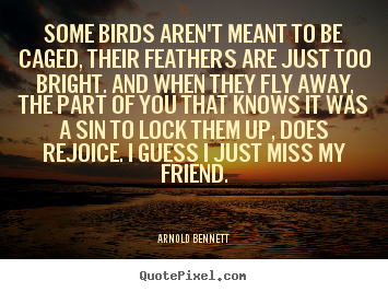 Some birds aren't meant to be caged, their feathers are just too.. Arnold Bennett  friendship quote