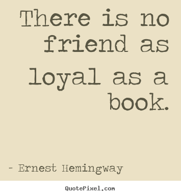 Friendship quotes - There is no friend as loyal as a book.