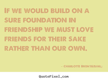 If we would build on a sure foundation in friendship we must love.. Charlotte Brontë  friendship quotes