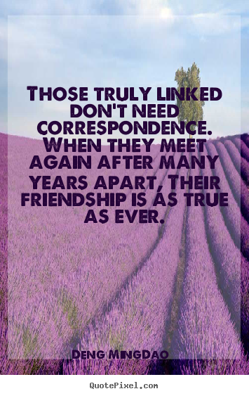 Those truly linked don't need correspondence. when they meet.. Deng Ming-Dao top friendship quote